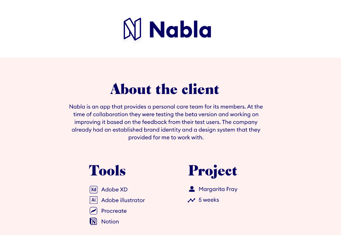 Nabla introduction. Text on the photo: About the client: Nabla is an app that provides a personal care team for its members. At the time of collaboration they were testing the beta version and working on improving it based on the feedback from their test users. The company already had an established brand identity and a design system that they provided for me to work with.